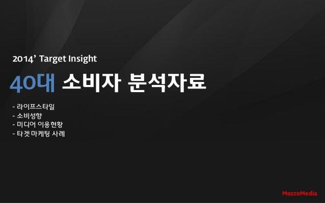 2014' Target Insight 40대 소비자 분석자료 - 라이프스타일 - 소비성향 - 미디어 이용현황 - 타겟 마케팅 사례 MezzoMedia