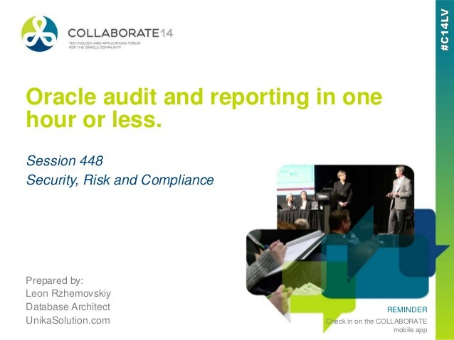 REMINDER Check in on the COLLABORATE mobile app Oracle audit and reporting in one hour or less. Prepared by: Leon Rzhemovs...