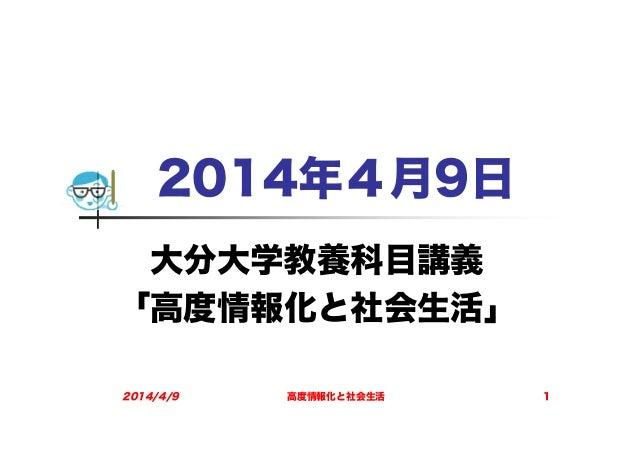 2014年4月9日 大分大学教養科目講義 「高度情報化と社会生活」 2014/4/9 高度情報化と社会生活 1