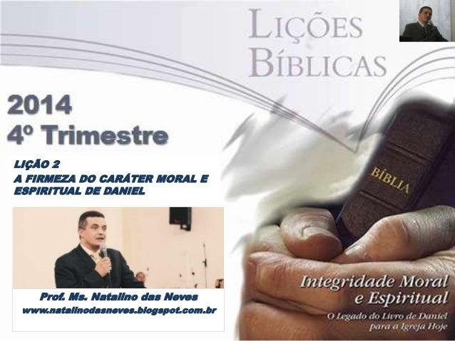LIÇÃO 2  A FIRMEZA DO CARÁTER MORAL E  ESPIRITUAL DE DANIEL  Prof. Ms. Natalino das Neves  www.natalinodasneves.blogspot.c...