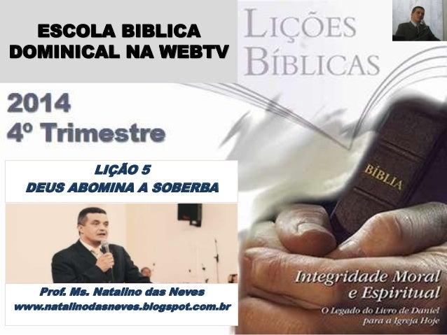 ESCOLA BIBLICA  DOMINICAL NA WEBTV  LIÇÃO 5  DEUS ABOMINA A SOBERBA  Prof. Ms. Natalino das Neves  www.natalinodasneves.bl...