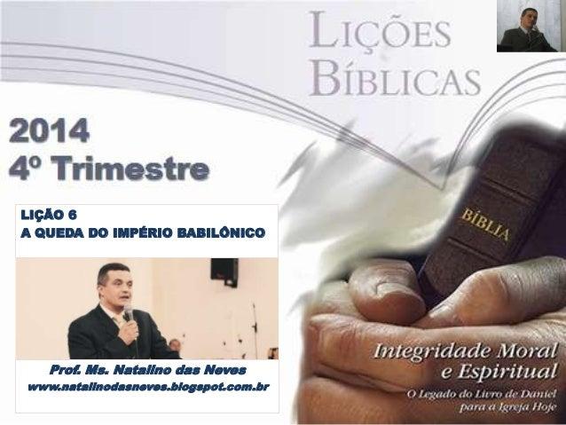 LIÇÃO 6  A QUEDA DO IMPÉRIO BABILÔNICO  Prof. Ms. Natalino das Neves  www.natalinodasneves.blogspot.com.br