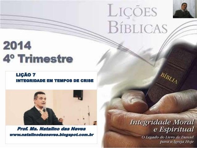 LIÇÃO 7  INTEGRIDADE EM TEMPOS DE CRISE  Prof. Ms. Natalino das Neves  www.natalinodasneves.blogspot.com.br