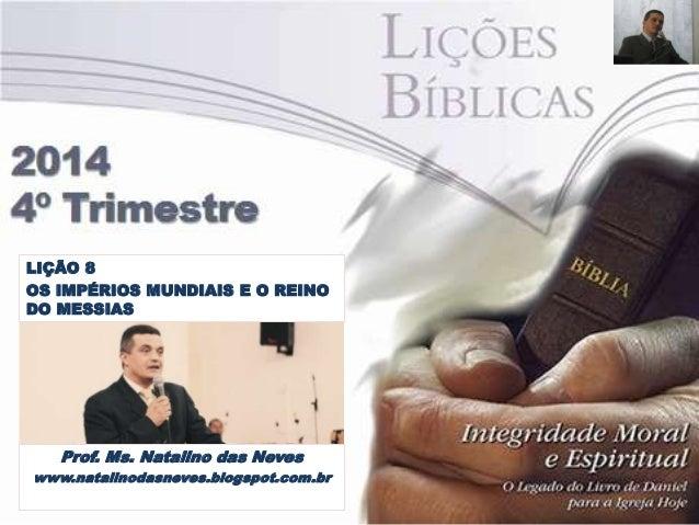 LIÇÃO 8  OS IMPÉRIOS MUNDIAIS E O REINO  DO MESSIAS  Prof. Ms. Natalino das Neves  www.natalinodasneves.blogspot.com.br