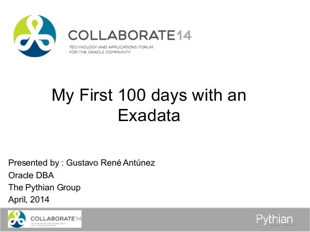 My First 100 days with an Exadata Presented by : Gustavo René Antúnez Oracle DBA The Pythian Group April, 2014