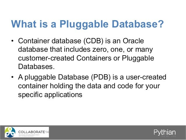 What is a Pluggable Database? • Container database (CDB) is an Oracle database that includes zero, one, or many customer-...