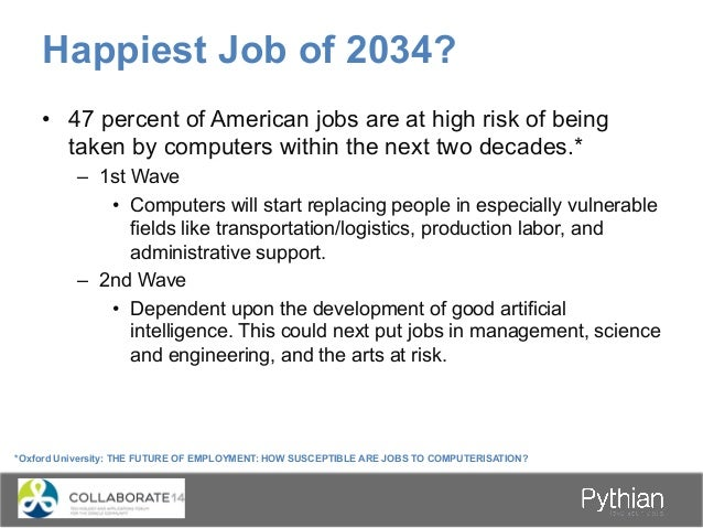 Happiest Job of 2034? *Oxford University: THE FUTURE OF EMPLOYMENT: HOW SUSCEPTIBLE ARE JOBS TO COMPUTERISATION? • 47 per...