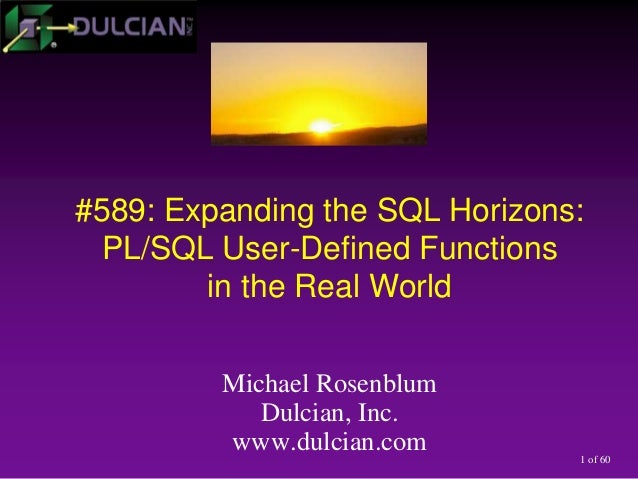 1 of 60 #589: Expanding the SQL Horizons: PL/SQL User-Defined Functions in the Real World Michael Rosenblum Dulcian, Inc. ...
