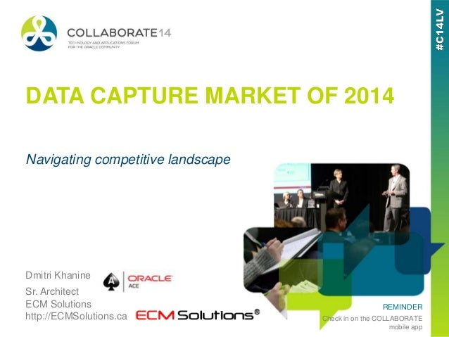 REMINDER Check in on the COLLABORATE mobile app DATA CAPTURE MARKET OF 2014 Dmitri Khanine Sr. Architect ECM Solutions htt...
