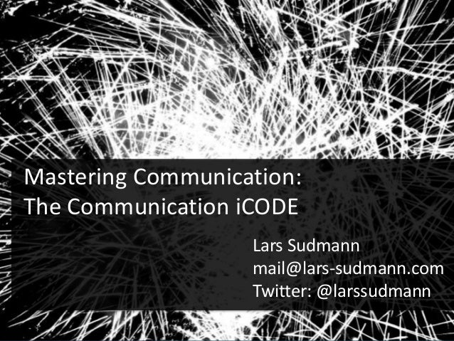 Mastering Communication: The Communication iCODE Lars Sudmann mail@lars-sudmann.com Twitter: @larssudmann