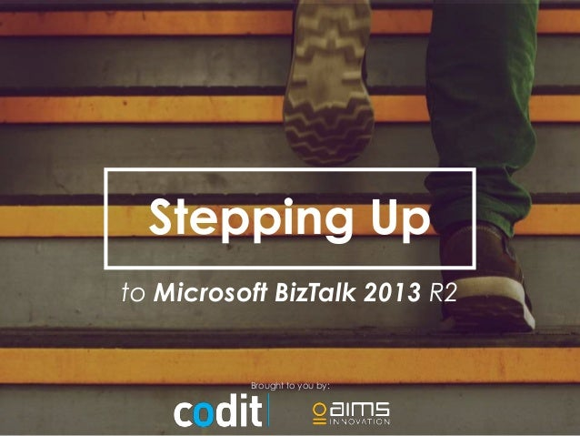 Stepping Up  to Microsoft BizTalk 2013 R2  Brought to you by: