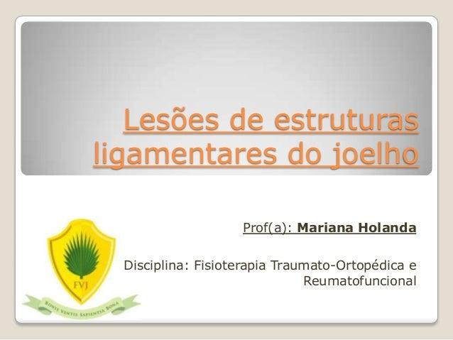 Lesões de estruturas  ligamentares do joelho  Prof(a): Mariana Holanda  Disciplina: Fisioterapia Traumato-Ortopédica e  Re...