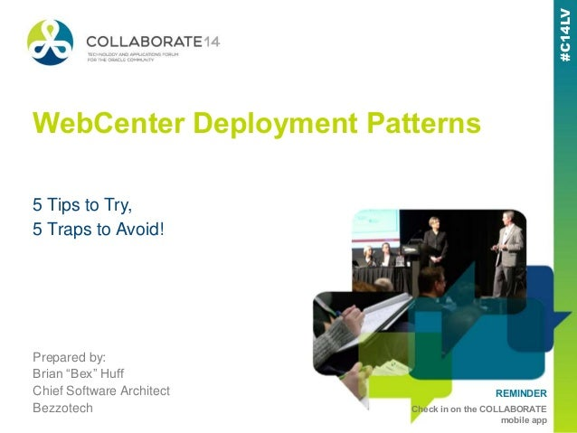 "#C14LV REMINDER Check in on the COLLABORATE mobile app #C14LV WebCenter Deployment Patterns Prepared by: Brian ""Bex"" Huff ..."