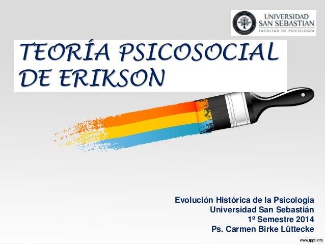 TEORÍA PSICOSOCIAL DE ERIKSON Evolución Histórica de la Psicología Universidad San Sebastián 1º Semestre 2014 Ps. Carmen B...