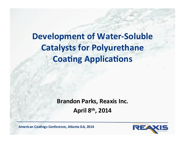 American)Coa,ngs)Conference,)Atlanta)GA,)2014) Development)of)Water<Soluble) Catalysts)for)Polyurethane)) Coa,ng)Applica,o...