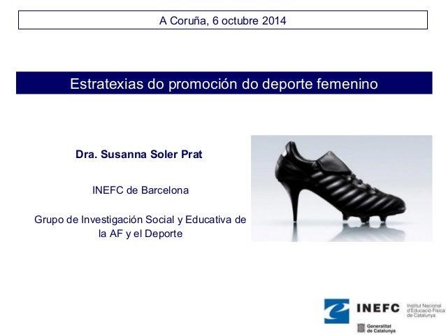 A Coruña, 6 octubre 2014  Estratexias do promoción do deporte femenino  Dra. Susanna Soler Prat  INEFC de Barcelona  Grupo...