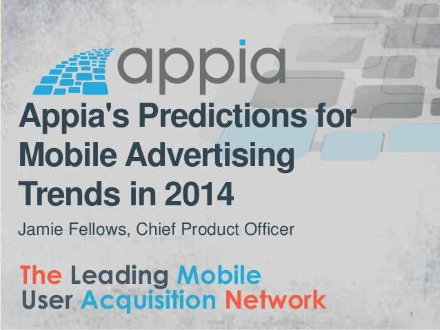 Appia's Predictions for Mobile Advertising Trends in 2014 Jamie Fellows, Chief Product Officer  The Leading Mobile User Ac...