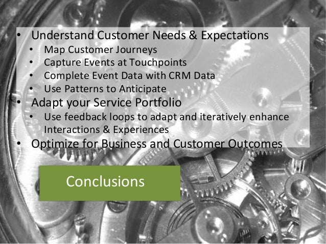 Conclusions  •UnderstandCustomer Needs&Expectations  •MapCustomer Journeys  •Capture Events atTouchpoints  •Complete Event...