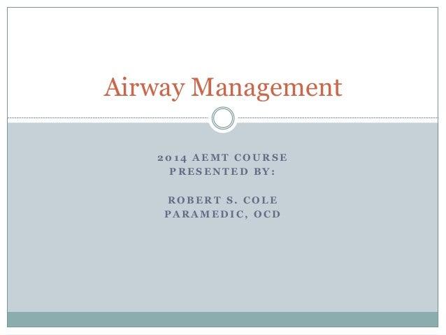 2 0 1 4 A E M T C O U R S E P R E S E N T E D B Y : R O B E R T S . C O L E P A R A M E D I C , O C D Airway Management