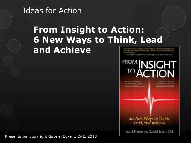 Ideas for ActionFrom Insight to Action:6 New Ways to Think, Leadand AchievePresentation copyright Gabriel Eckert, CAE, 2013