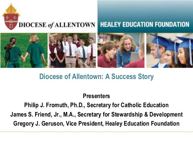 Diocese of Allentown: A Success Story Presenters Philip J. Fromuth, Ph.D., Secretary for Catholic Education James S. Frien...