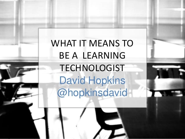 WHAT IT MEANS TO  BE A LEARNING  TECHNOLOGIST  David Hopkins  @hopkinsdavid  Learning Technology #ALTC – 2014 Learning Tec...