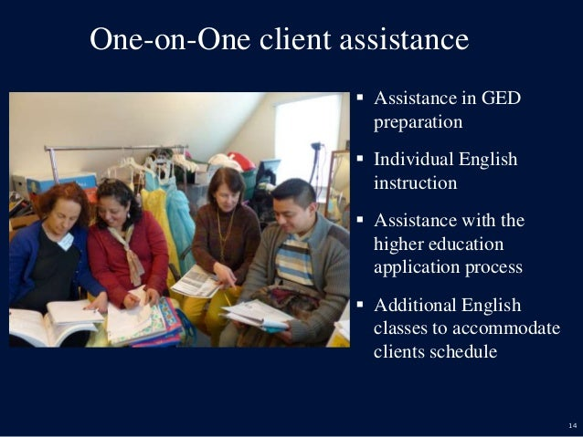 14 One-on-One client assistance  Assistance in GED preparation  Individual English instruction  Assistance with the hig...