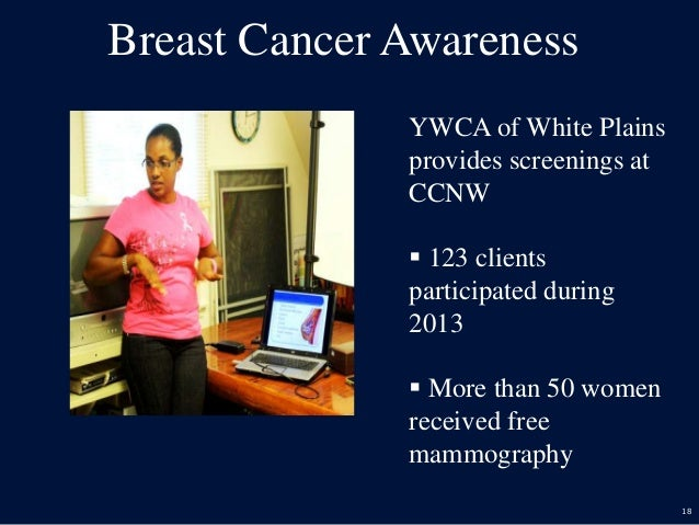 18 Breast Cancer Awareness YWCA of White Plains provides screenings at CCNW  123 clients participated during 2013  More ...
