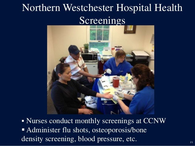 21 Northern Westchester Hospital Health Screenings  Nurses conduct monthly screenings at CCNW  Administer flu shots, ost...