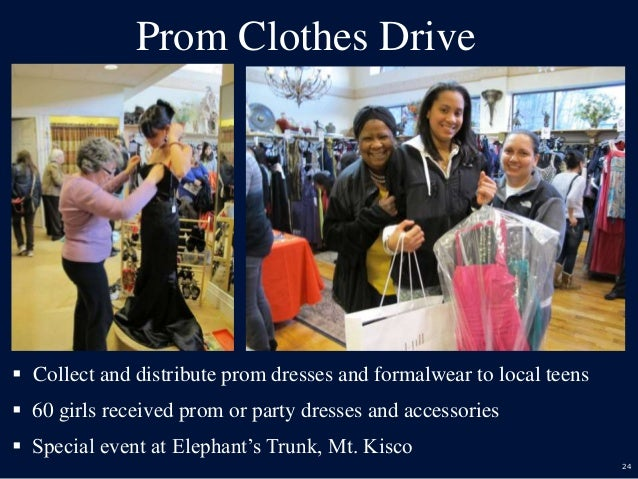 24 Prom Clothes Drive  Collect and distribute prom dresses and formalwear to local teens  60 girls received prom or part...