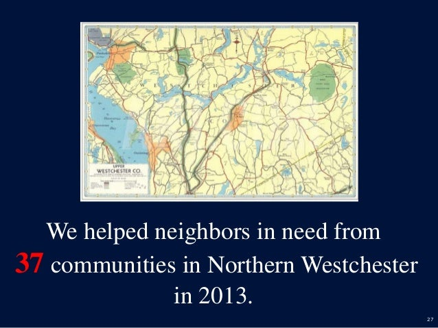 27 We helped neighbors in need from 37 communities in Northern Westchester in 2013.