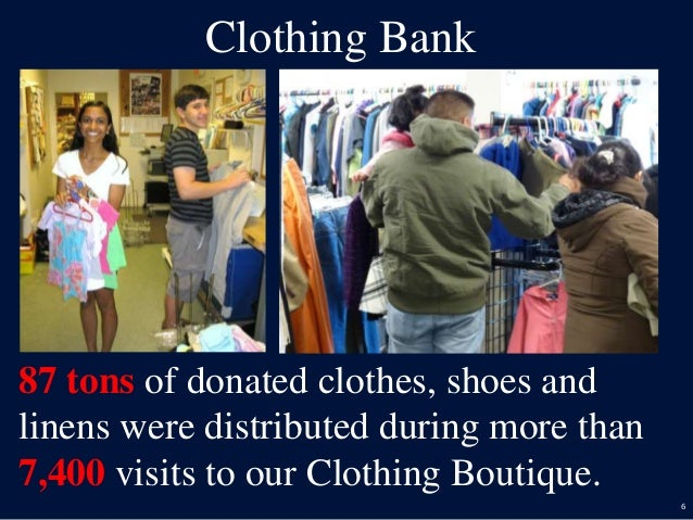6 Clothing Bank 87 tons of donated clothes, shoes and linens were distributed during more than 7,400 visits to our Clothin...