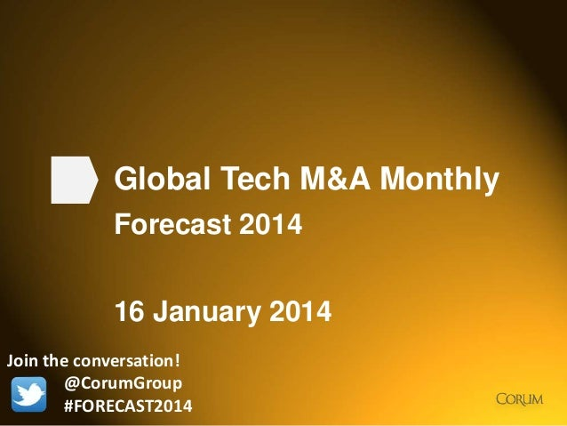 1 Global Tech M&A Monthly Forecast 2014 16 January 2014 Join the conversation! @CorumGroup #FORECAST2014