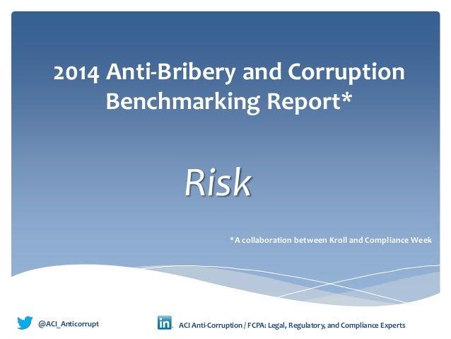 2014 Anti-Bribery and Corruption Benchmarking Report* Risk @ACI_Anticorrupt • ACI Anti-Corruption / FCPA: Legal, Regulator...