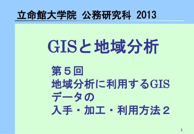 1  GISと地域分析  立命館大学院 公務研究科 2013  第5回 地域分析に利用するGIS データの 入手・加工・利用方法2
