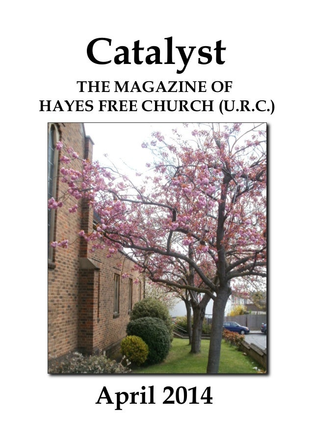 Catalyst April 2014 THE MAGAZINE OF HAYES FREE CHURCH (U.R.C.)