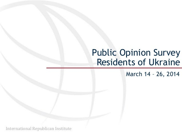 International Republican Institute Public Opinion Survey Residents of Ukraine March 14 – 26, 2014