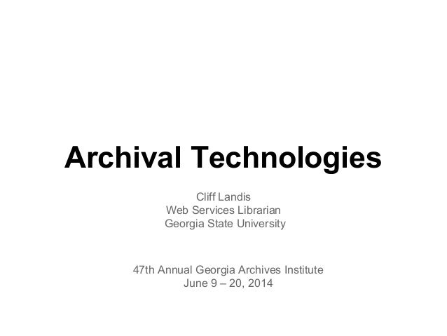 Archival Technologies Cliff Landis Web Services Librarian Georgia State University 47th Annual Georgia Archives Institute ...