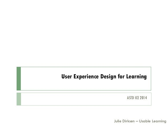 User Experience Design for Learning Julie Dirksen – Usable Learning ASTD ICE 2014