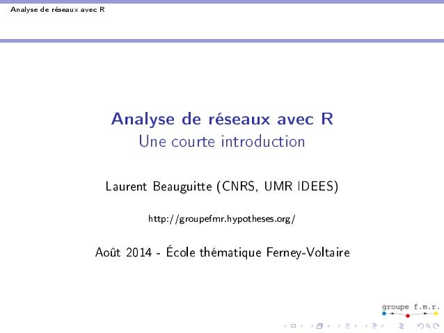 Analyse de réseaux avec R  Analyse de réseaux avec R  Une courte introduction  Laurent Beauguitte (CNRS, UMR IDEES)  http:...