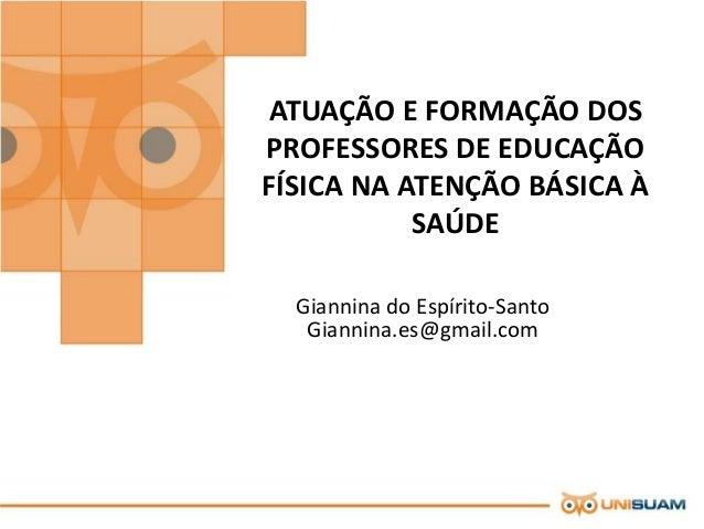 ATUAÇÃO E FORMAÇÃO DOS  PROFESSORES DE EDUCAÇÃO  FÍSICA NA ATENÇÃO BÁSICA À  SAÚDE  Giannina do Espírito-Santo  Giannina.e...