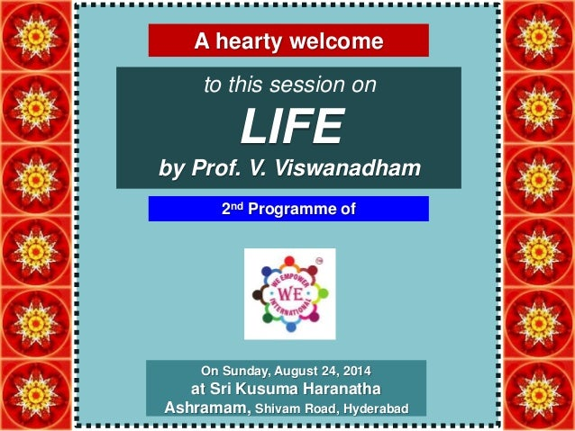 A hearty welcome  to this session on  LIFE  by Prof. V. Viswanadham  2nd Programme of  On Sunday, August 24, 2014  at Sri ...