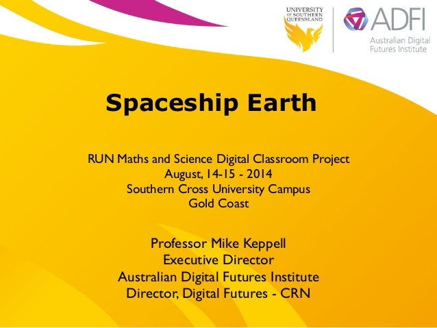 ! Spaceship Earth ! RUN Maths and Science Digital Classroom Project   August, 14-15 - 2014   Southern Cross University C...