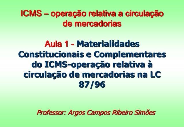 ICMS – operação relativa a circulação  de mercadorias  Aula 1 - Materialidades  Constitucionais e Complementares  do ICMS-...