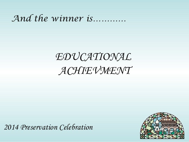 And the winner is…………  EDUCATIONAL  ACHIEVMENT  2014 Preservation Celebration