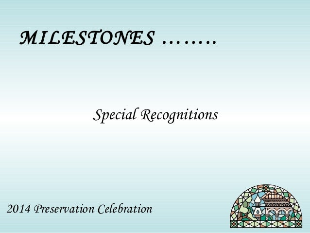 MILESTONES ……..  Special Recognitions  2014 Preservation Celebration