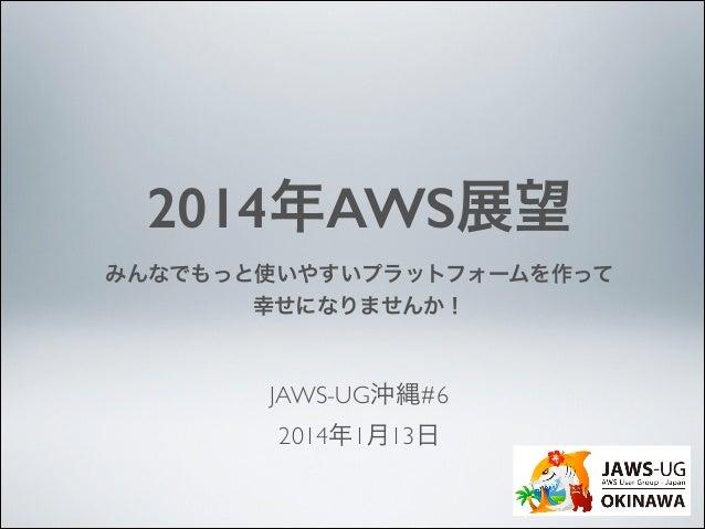 2014年AWS展望 みんなでもっと使いやすいプラットフォームを作って 幸せになりませんか!  JAWS-UG沖縄#6  2014年1月13日