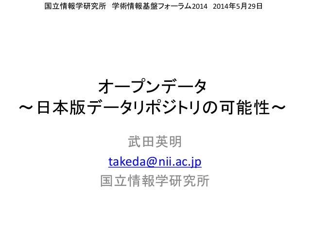 オープンデータ 〜日本版データリポジトリの可能性〜 武田英明 takeda@nii.ac.jp 国立情報学研究所 国立情報学研究所 学術情報基盤フォーラム2014 2014年5月29日
