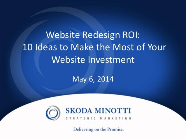 Website Redesign ROI: 10 Ideas to Make the Most of Your Website Investment May 6, 2014