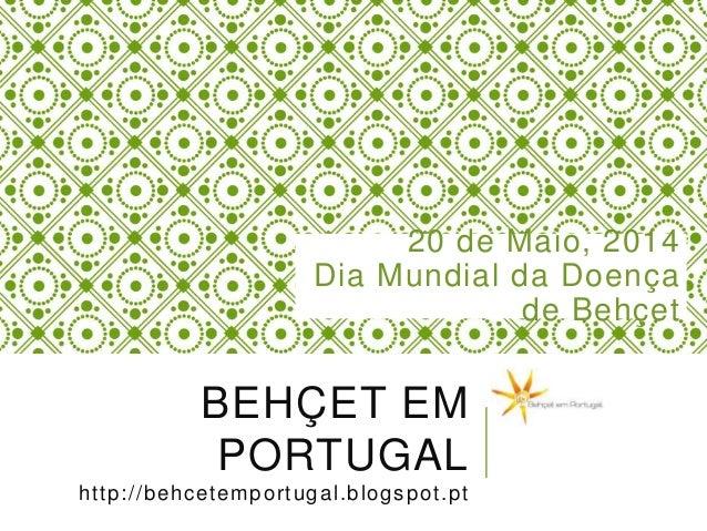 BEHÇET EM PORTUGAL http://behcetemportugal.blogspot.pt 20 de Maio, 2014 Dia Mundial da Doença de Behçet